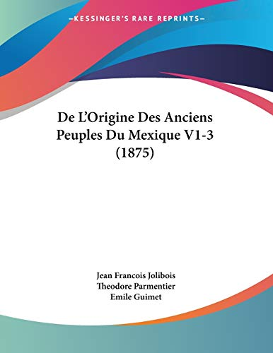 De L'Origine Des Anciens Peuples Du Mexique V1-3 (1875) (French Edition) (1160403546) by Jolibois, Jean Francois; Parmentier, Theodore; Guimet, Emile