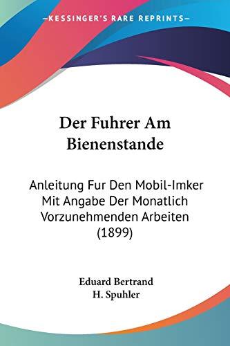 9781160432139: Der Fuhrer Am Bienenstande: Anleitung Fur Den Mobil-Imker Mit Angabe Der Monatlich Vorzunehmenden Arbeiten (1899) (German Edition)