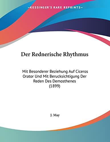 Der Rednerische Rhythmus: Mit Besonderer Beziehung Auf Ciceros Orator Und Mit Berucksichtigung Der Reden Des Demosthenes (1899) (German Edition) (9781160442459) by J. May