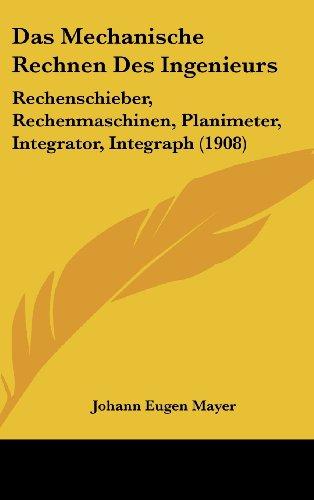 9781160463225: Das Mechanische Rechnen Des Ingenieurs: Rechenschieber, Rechenmaschinen, Planimeter, Integrator, Integraph (1908)