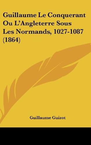 9781160495301: Guillaume Le Conquerant Ou L'Angleterre Sous Les Normands, 1027-1087 (1864) (French Edition)