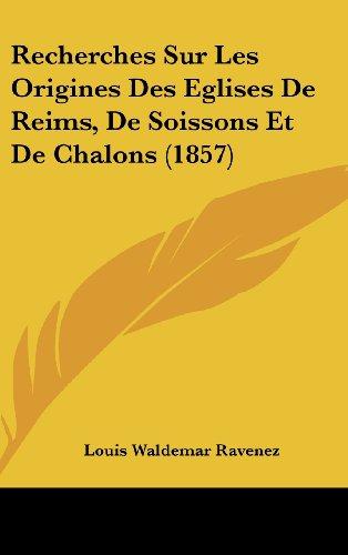9781160538206: Recherches Sur Les Origines Des Eglises De Reims, De Soissons Et De Chalons (1857) (French Edition)