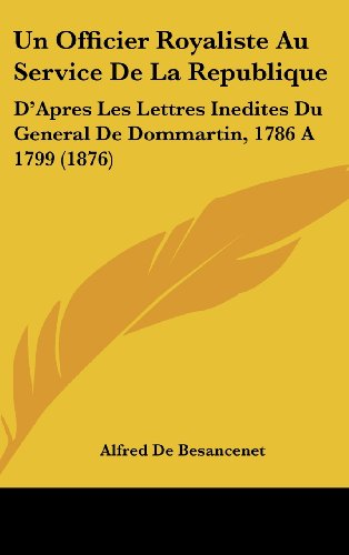 9781160546225: Un Officier Royaliste Au Service De La Republique: D'Apres Les Lettres Inedites Du General De Dommartin, 1786 A 1799 (1876) (French Edition)
