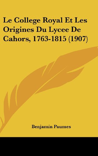 9781160582926: Le College Royal Et Les Origines Du Lycee de Cahors, 1763-1815 (1907)