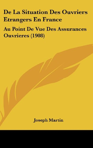 De La Situation Des Ouvriers Etrangers En France: Au Point De Vue Des Assurances Ouvrieres (1908) (French Edition) (1160595976) by Joseph Martin