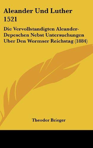 9781160607018: Aleander Und Luther 1521: Die Vervollstandigten Aleander-Depeschen Nebst Untersuchungen Uber Den Wormser Reichstag (1884)