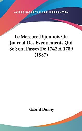 9781160641296: Le Mercure Dijonnois Ou Journal Des Evennements Qui Se Sont Passes De 1742 A 1789 (1887) (French Edition)