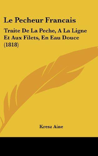 9781160653763: Le Pecheur Francais: Traite de La Peche, a la Ligne Et Aux Filets, En Eau Douce (1818)