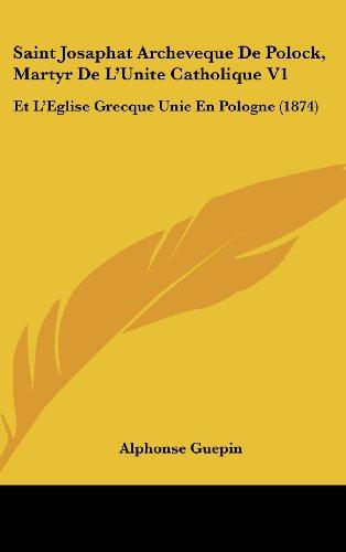 9781160691642: Saint Josaphat Archeveque De Polock, Martyr De L'Unite Catholique V1: Et L'Eglise Grecque Unie En Pologne (1874) (French Edition)