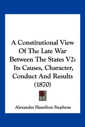 9781160707886: A Constitutional View Of The Late War Between The States V2: Its Causes, Character, Conduct And Results (1870)