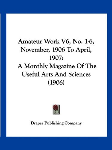 9781160708456: Amateur Work V6, No. 1-6, November, 1906 To April, 1907: A Monthly Magazine Of The Useful Arts And Sciences (1906)