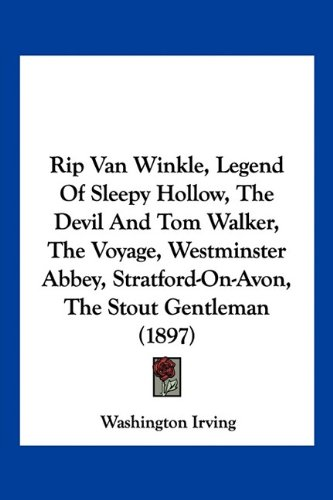 Rip Van Winkle, Legend Of Sleepy Hollow, The Devil And Tom Walker, The Voyage, Westminster Abbey, Stratford-On-Avon, The Stout Gentleman (1897) (9781160710343) by Irving, Washington