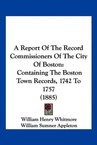 9781160711494: A Report Of The Record Commissioners Of The City Of Boston: Containing The Boston Town Records, 1742 To 1757 (1885)