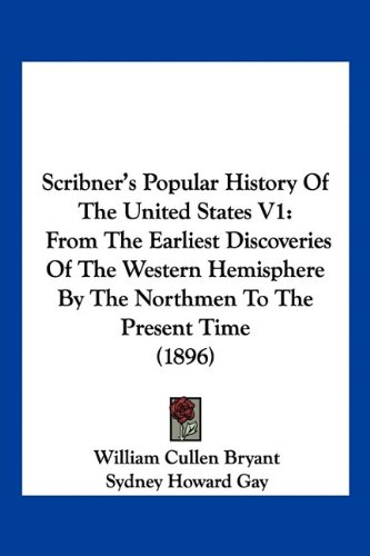 Scribner's Popular History Of The United States V1: From The Earliest Discoveries Of The Western Hemisphere By The Northmen To The Present Time (1896) (9781160711784) by William Cullen Bryant; Sydney Howard Gay; Noah Brooks