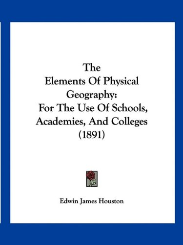 9781160713016: The Elements Of Physical Geography: For The Use Of Schools, Academies, And Colleges (1891)
