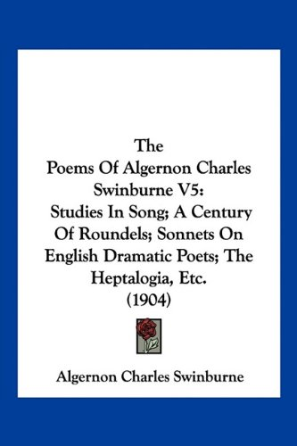 9781160713948: The Poems Of Algernon Charles Swinburne V5: Studies In Song; A Century Of Roundels; Sonnets On English Dramatic Poets; The Heptalogia, Etc. (1904)
