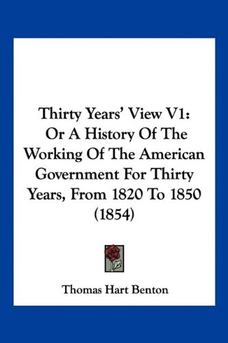Thirty Years' View V1: Or A History Of The Working Of The American Government For Thirty Years, From 1820 To 1850 (1854) (9781160714747) by Thomas Hart Benton