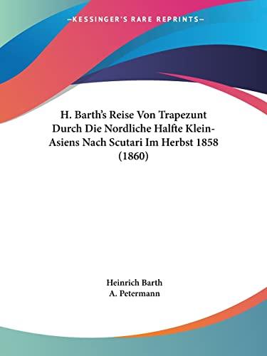 9781160729970: H. Barth's Reise Von Trapezunt Durch Die Nordliche Halfte Klein-Asiens Nach Scutari Im Herbst 1858 (1860) (German Edition)