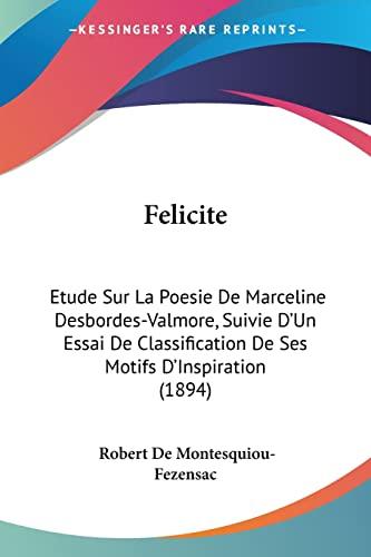 9781160734400: Felicite: Etude Sur La Poesie de Marceline Desbordes-Valmore, Suivie D'Un Essai de Classification de Ses Motifs D'Inspiration (1