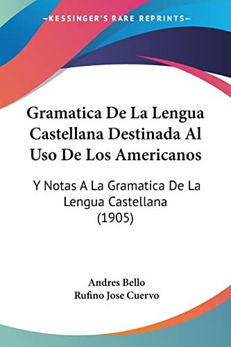 9781160735933: Gramatica De La Lengua Castellana Destinada Al Uso De Los Americanos: Y Notas A La Gramatica De La Lengua Castellana (1905) (Spanish Edition)