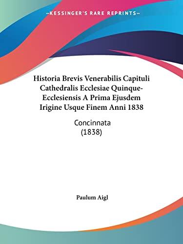 9781160736794: Historia Brevis Venerabilis Capituli Cathedralis Ecclesiae Quinque-Ecclesiensis A Prima Ejusdem Irigine Usque Finem Anni 1838: Concinnata (1838) (Latin Edition)