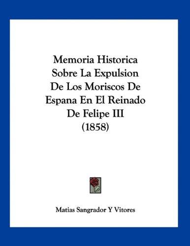 Memoria Historica Sobre La Expulsion De Los Moriscos De Espana En El Reinado De Felipe III (1858) (Spanish Edition)