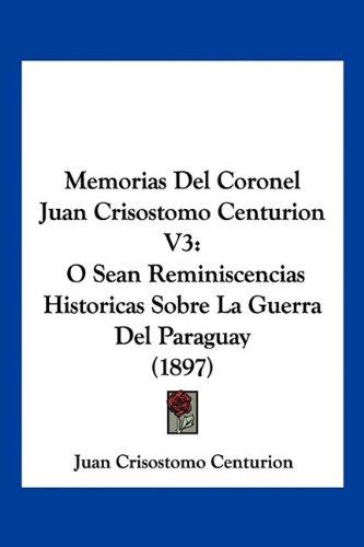 9781160748377: Memorias Del Coronel Juan Crisostomo Centurion V3: O Sean Reminiscencias Historicas Sobre La Guerra Del Paraguay (1897) (Spanish Edition)