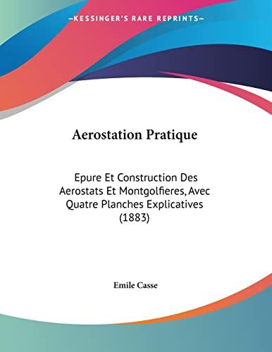 9781160767446: Aerostation Pratique: Epure Et Construction Des Aerostats Et Montgolfieres, Avec Quatre Planches Explicatives (1883) (French Edition)