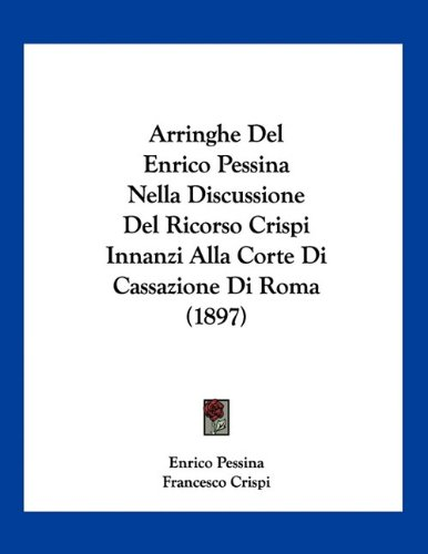 9781160795944: Arringhe del Enrico Pessina Nella Discussione del Ricorso Crispi Innanzi Alla Corte Di Cassazione Di Roma (1897)