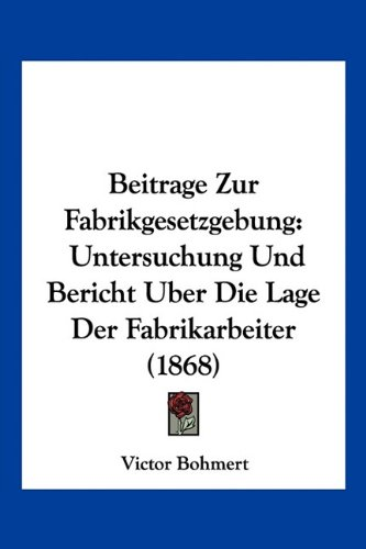 9781160805667: Beitrage Zur Fabrikgesetzgebung: Untersuchung Und Bericht Uber Die Lage Der Fabrikarbeiter (1868)