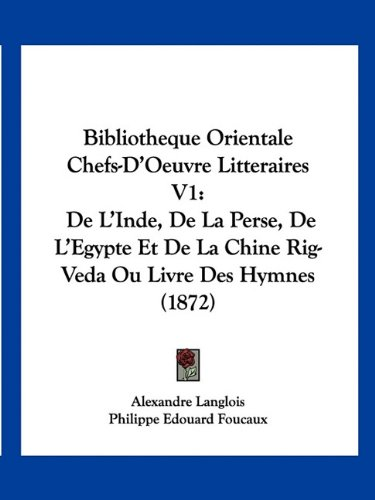 9781160810111: Bibliotheque Orientale Chefs-D'Oeuvre Litteraires V1: de L'Inde, de La Perse, de L'Egypte Et de La Chine Rig-Veda Ou Livre Des Hymnes (1872) (French Edition)