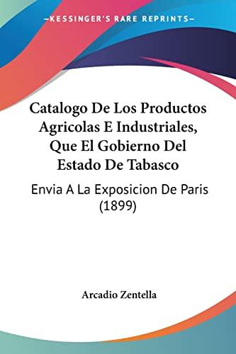 9781160821940: Catalogo De Los Productos Agricolas E Industriales, Que El Gobierno Del Estado De Tabasco: Envia A La Exposicion De Paris (1899) (Spanish Edition)