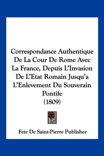 9781160840606: Correspondance Authentique De La Cour De Rome Avec La France, Depuis L'Invasion De L'Etat Romain Jusqu'a L'Enlevement Du Souverain Pontife (1809) (French Edition)