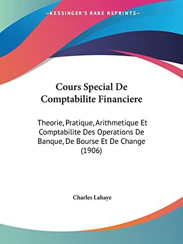 9781160844321: Cours Special De Comptabilite Financiere: Theorie, Pratique, Arithmetique Et Comptabilite Des Operations De Banque, De Bourse Et De Change (1906) (French Edition)