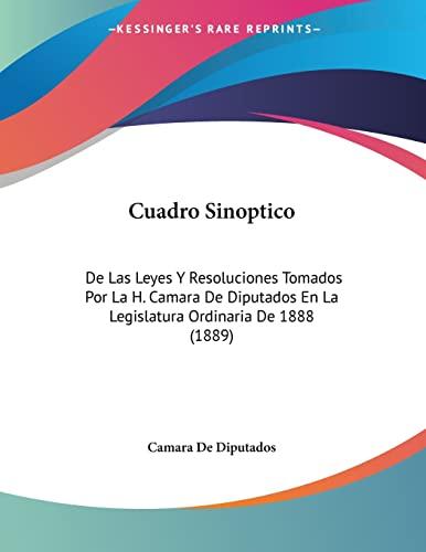 9781160845724: Cuadro Sinoptico: De Las Leyes Y Resoluciones Tomados Por La H. Camara De Diputados En La Legislatura Ordinaria De 1888 (1889) (Spanish Edition)