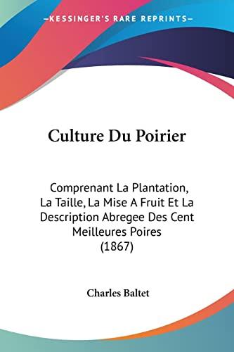 9781160846561: Culture Du Poirier: Comprenant La Plantation, La Taille, La Mise A Fruit Et La Description Abregee Des Cent Meilleures Poires (1867) (French Edition)