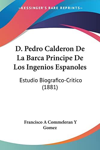 9781160847568: D. Pedro Calderon De La Barca Principe De Los Ingenios Espanoles: Estudio Biografico-Critico (1881) (Spanish Edition)