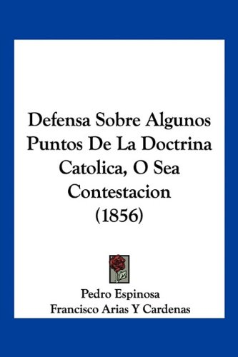 Defensa Sobre Algunos Puntos De La Doctrina Catolica, O Sea Contestacion (1856) (Spanish Edition) (1160857504) by Pedro Espinosa; Francisco Arias Y Cardenas