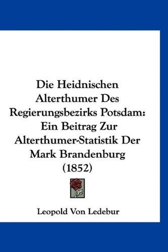 9781160886628: Die Heidnischen Alterthumer Des Regierungsbezirks Potsdam: Ein Beitrag Zur Alterthumer-Statistik Der Mark Brandenburg (1852)