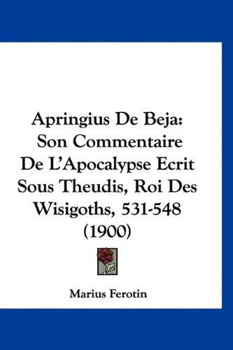 9781160887588: Apringius de Beja: Son Commentaire de L'Apocalypse Ecrit Sous Theudis, Roi Des Wisigoths, 531-548 (1900)