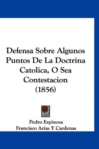 Defensa Sobre Algunos Puntos De La Doctrina Catolica, O Sea Contestacion (1856) (Spanish Edition) (1160890366) by Espinosa, Pedro; Cardenas, Francisco Arias Y