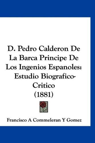 9781160898638: D. Pedro Calderon De La Barca Principe De Los Ingenios Espanoles: Estudio Biografico-Critico (1881) (Spanish Edition)