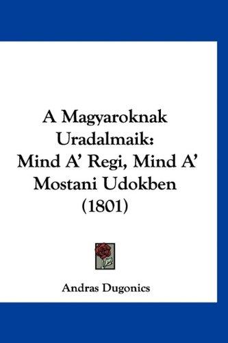 9781160916035: A Magyaroknak Uradalmaik: Mind A' Regi, Mind A' Mostani Udokben (1801) (Hebrew Edition)