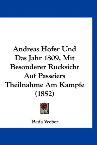 9781160917780: Andreas Hofer Und Das Jahr 1809, Mit Besonderer Rucksicht Auf Passeiers Theilnahme Am Kampfe (1852) (German Edition)