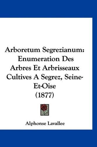 9781160954624: Arboretum Segrezianum: Enumeration Des Arbres Et Arbrisseaux Cultives a Segrez, Seine-Et-Oise (1877)