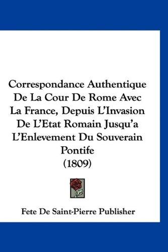 9781160958912: Correspondance Authentique De La Cour De Rome Avec La France, Depuis L'Invasion De L'Etat Romain Jusqu'a L'Enlevement Du Souverain Pontife (1809) (French Edition)