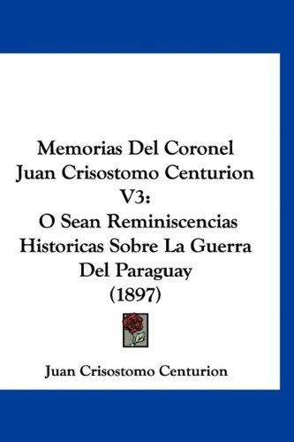 9781160962698: Memorias Del Coronel Juan Crisostomo Centurion V3: O Sean Reminiscencias Historicas Sobre La Guerra Del Paraguay (1897) (Spanish Edition)