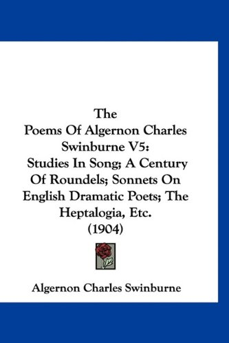 9781160966399: The Poems Of Algernon Charles Swinburne V5: Studies In Song; A Century Of Roundels; Sonnets On English Dramatic Poets; The Heptalogia, Etc. (1904)