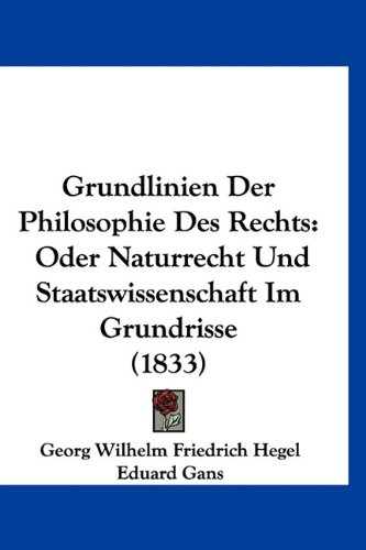 Grundlinien Der Philosophie Des Rechts: Oder Naturrecht Und Staatswissenschaft Im Grundrisse (1833) (German Edition) (9781160970839) by Georg Wilhelm Friedrich Hegel