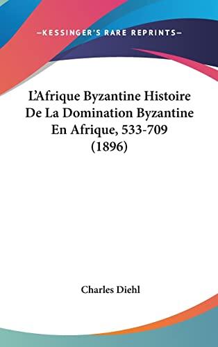 9781160995757: L'Afrique Byzantine Histoire de La Domination Byzantine En Afrique, 533-709 (1896)